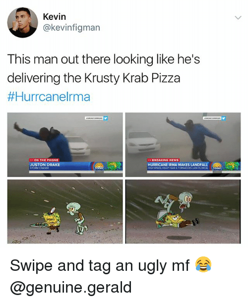 Draked: Kevin  @kevinfigman  This man out there looking like he's  delivering the Krusty Krab Pizza  #Hurrcanelma  ON THE PHONE  JUSTON DRAKE  BREAKING NEWS  HURRICANE IRMA MAKES LANDFALL  RAIN&TORNADOES Swipe and tag an ugly mf 😂 @genuine.gerald