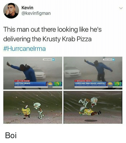 Draked: Kevin  @kevinfigman  This man out there looking like he's  delivering the Krusty Krab Pizza  #Hurrcanelrma  ON THE PHONE  BREAKING NEWS  JUSTON DRAKE  STORM CHASER  HURRICANE IRMA MAKES LANDFALL  SLASH FLOROA TODAY Boi