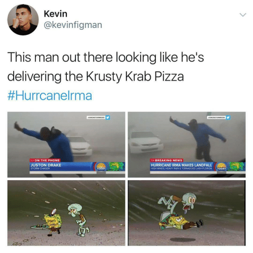 Drake, News, and Phone: Kevin  @kevinfigman  This man out there looking like he's  delivering the Krusty Krab Pizza  Hurrcanelrma  ON THE PHONE  > BREAKING NEWS  JUSTON DRAKE  STORM CHASER  HURRICANE IRMA MAKES LANDFALL  TODAY  HIGH WINDS, HEAVY RAIN & TORNADOES LASH FLORIDA  TODAY