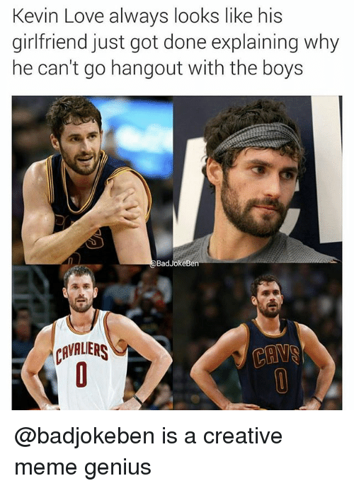 Kevin Love: Kevin Love always looks like his  girlfriend just got done explaining why  ne cant go nangout witn the boyS  BadJokeBe  RVAUER @badjokeben is a creative meme genius