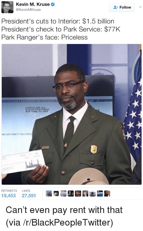 Two Cents: Kevin M. Kruse  @KevinMKruse  Follow  President's cuts to Interior: $1.5 billion  President's check to Park Service: $77K  ark Ranger's face: Priceless  CH CONTAINS A WATE兵MARK AND HAS MICRO P)  CAPITAL ONE NA  7 WEST S7TISTREET  EW YORKANY 1001  ARS AND THIRTY TWO CENTS  RETWEETS LIKES  19,453 27,5913 <p>Can&rsquo;t even pay rent with that (via /r/BlackPeopleTwitter)</p>