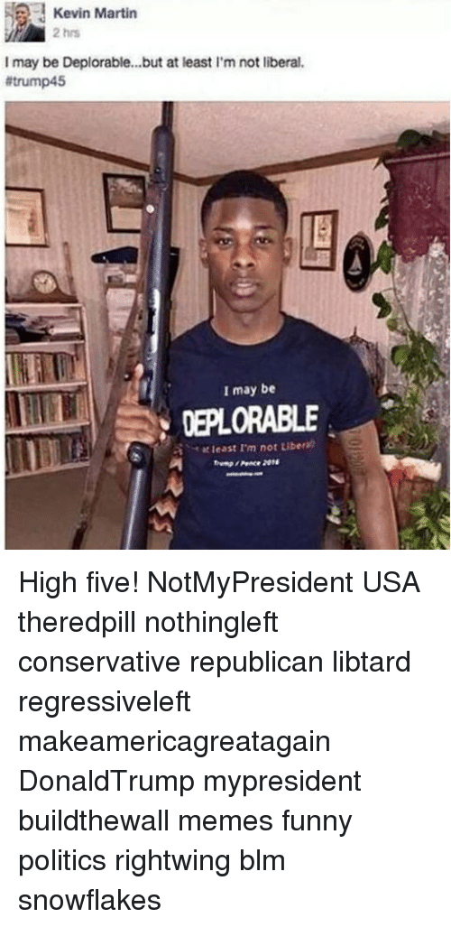 Funny, Martin, and Memes: Kevin Martin  2 hrs  I may be Deplorable...but at least I'm not liberal  #trump45  1巨  I may be  DEPLORABLE  least I'm not Liber)  Peace 2014 High five! NotMyPresident USA theredpill nothingleft conservative republican libtard regressiveleft makeamericagreatagain DonaldTrump mypresident buildthewall memes funny politics rightwing blm snowflakes