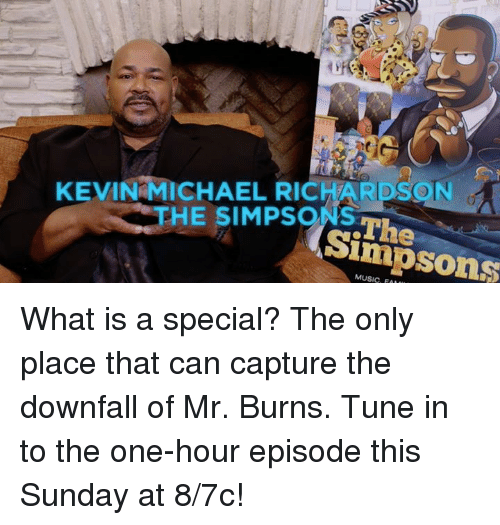 Mr. Burns: KEVIN MICHAEL RICHAR  THE SIMPSONS  Sim  MUSIC, FAI What is a special? The only place that can capture the downfall of Mr. Burns.  Tune in to the one-hour episode this Sunday at 8/7c!