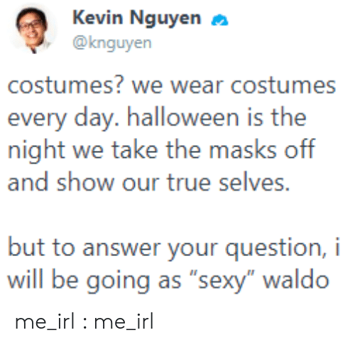 "masks: Kevin Nguyen  @knguyen  costumes? we wear costumes  every day. halloween is the  night we take the masks off  and show our true selves.  but to answer your question, i  will be going as ""sexy"" waldo me_irl : me_irl"