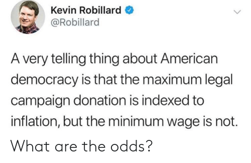 inflation: Kevin Robillard  @Robillard  A very telling thing about American  democracy is that the maximum legal  campaign donation is indexed to  inflation, but the minimum wage is not. What are the odds?