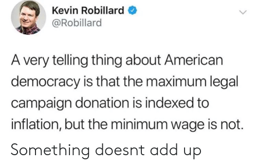 inflation: Kevin Robillard  @Robillard  A very telling thing about American  democracy is that the maximum legal  campaign donation is indexed to  inflation, but the minimum wage is not. Something doesnt add up