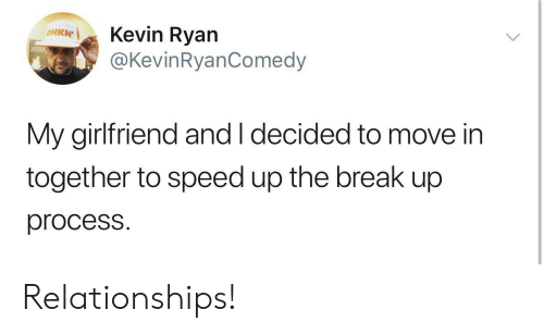 Speed Up: Kevin Ryan  @KevinRyanComedy  ΟNKN  My girlfriend and I decided to move in  together to speed up the break up  process. Relationships!