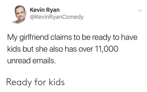 Emails: Kevin Ryan  @KevinRyanComedy  My girlfriend claims to be ready to have  kids but she also has over 11,000  unread emails Ready for kids