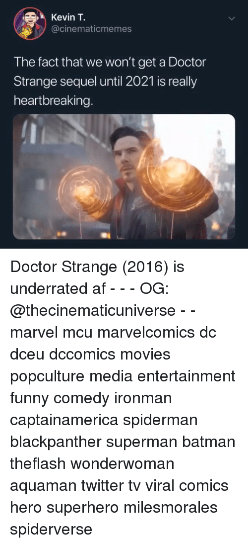 doctor strange: Kevin T.  @cinematicmemes  The fact that we won't get a Doctor  Strange sequel until 2021 is really  heartbreaking. Doctor Strange (2016) is underrated af - - - OG: @thecinematicuniverse - - marvel mcu marvelcomics dc dceu dccomics movies popculture media entertainment funny comedy ironman captainamerica spiderman blackpanther superman batman theflash wonderwoman aquaman twitter tv viral comics hero superhero milesmorales spiderverse