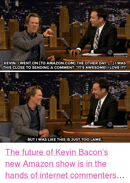 """Kevin Bacon: KEVIN:U WENT ON [TO AMAZON.CoM] THE OTHER DAY..IWAS  THIS CLOSE TO SENDING A COMMENT. """"IT'S AWESOME!I LOVE IT!""""   BUT I WAS LIKE THIS IS JUST TOO LAME. <p><a href=""""http://www.nbc.com/the-tonight-show/video/kevin-bacons-i-love-dick-series-pilot-is-like-an-audition-for-amazon/3091417"""" target=""""_blank"""">The future of Kevin Bacon&rsquo;s new Amazon show is in the hands of internet commenters</a>&hellip;<br/></p>"""