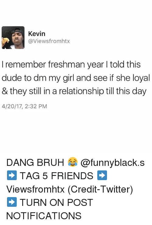 Bruh, Dude, and Friends: Kevin  @Viewsfromhtx  I remember freshman year l told this  dude to dm my girl and see if she loyal  & they still in a relationship till this day  4/20/17, 2:32 PM DANG BRUH 😂 @funnyblack.s ➡️ TAG 5 FRIENDS ➡️ Viewsfromhtx (Credit-Twitter) ➡️ TURN ON POST NOTIFICATIONS