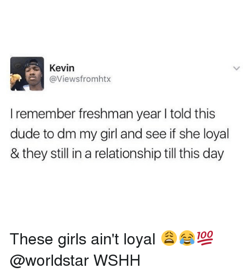 Dude, Girls, and Memes: Kevin  @Viewsfromhtx  I remember freshman year l told this  dude to dm my girl and see if she loyal  & they still in a relationship till this day These girls ain't loyal 😩😂💯 @worldstar WSHH