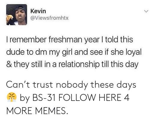 Trust Nobody: Kevin  @Viewsfromhtx  L  I remember freshman year I told this  dude to dm my girl and see if she loyal  & they still in a relationship till this day Can't trust nobody these days 😤 by BS-31 FOLLOW HERE 4 MORE MEMES.