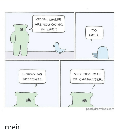 worrying: KEVIN, WHERE  ARE YOU GOING  IN LIFE?  TO  HELL  YET NOT OUT  WORRYING  RESPONSE  OF CHARACTER.  poorlydrawnlines.com meirl
