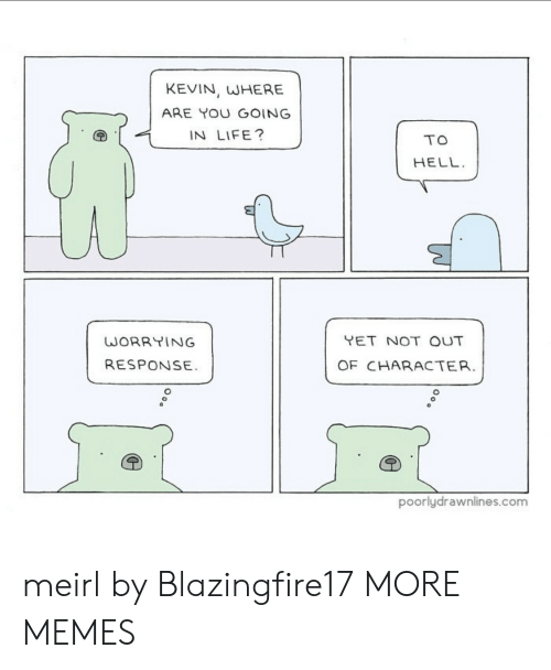 worrying: KEVIN, WHERE  ARE YOU GOING  IN LIFE?  TO  HELL  YET NOT OUT  WORRYING  RESPONSE  OF CHARACTER.  poorlydrawnlines.com meirl by Blazingfire17 MORE MEMES