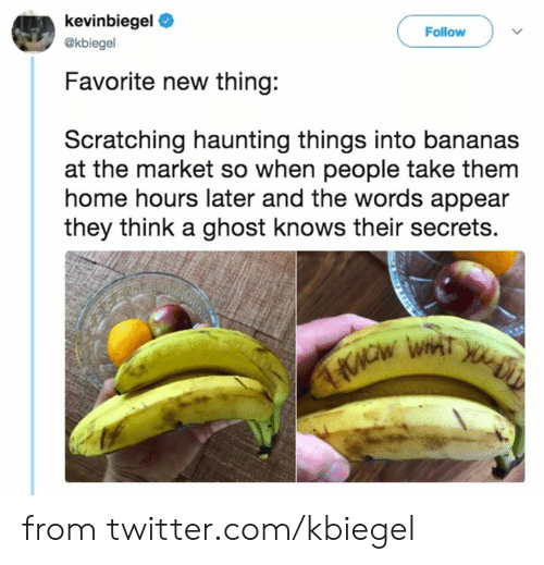 bananas: kevinbiegel  Follow  @kbiegel  Favorite new thing:  Scratching haunting things into bananas  at the market so when people take them  home hours later and the words appear  they think a ghost knows their secrets. from twitter.com/kbiegel