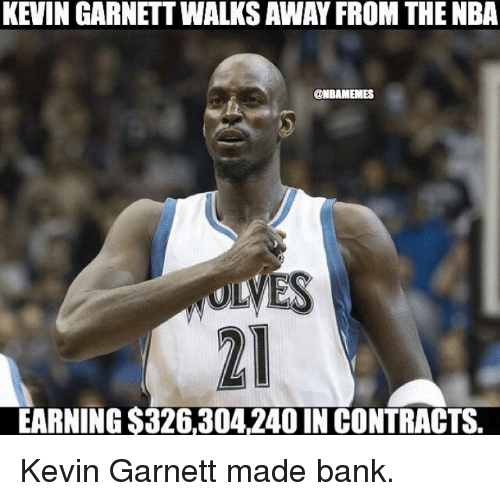 Nba, Kevin Garnett, and Bank: KEVINGARNETTWALKS AWAY FROM THENBA  @NBAMEMES  MES  EARNING $326,304 240 IN CONTRACTS. Kevin Garnett made bank.