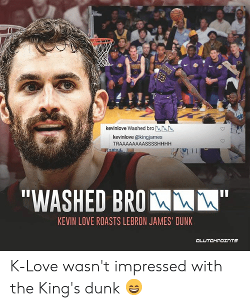 "K Love: kevinlove Washed bro LL  kevinlove @kingjames  TRAAAAAAAASSSSHHHH  ""WASHED BROM  KEVIN LOVE ROASTS LEBRON JAMES' DUNK K-Love wasn't impressed with the King's dunk 😄"