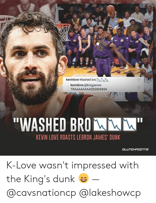 "K Love: kevinlove Washed bro LLL  kevinlove @kingjames  TRAAAAAAAASSSSHHHH  ""WASHED BROM  KEVIN LOVE ROASTS LEBRON JAMES' DUNK K-Love wasn't impressed with the King's dunk 😄 — @cavsnationcp @lakeshowcp"