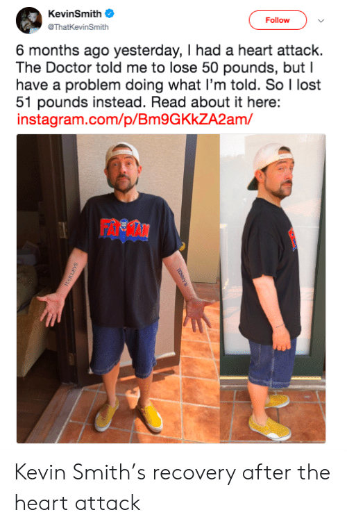 recovery: KevinSmith  Follow  @ThatKevinSmith  6 months ago yesterday, I had a heart attack.  The Doctor told me to lose 50 pounds, but I  have a problem doing what I'm told. So I lost  51 pounds instead. Read about it here:  instagram.com/p/Bm9GKkZA2am/ Kevin Smith's recovery after the heart attack