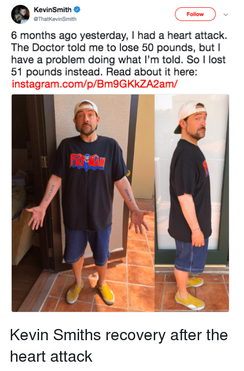 Doctor, Instagram, and Lost: KevinSmith  @ThatKevinSmith  Follow  6 months ago yesterday, I had a heart attack.  The Doctor told me to lose 50 pounds, but I  have a problem doing what I'm told. So I lost  51 pounds instead. Read about it here:  instagram.com/p/Bm9GKkZA2am/  FAT MAN Kevin Smiths recovery after the heart attack