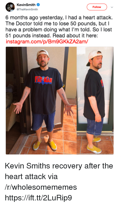 Doctor, Instagram, and Lost: KevinSmith  @ThatKevinSmith  Follow  6 months ago yesterday, I had a heart attack.  The Doctor told me to lose 50 pounds, but I  have a problem doing what I'm told. So I lost  51 pounds instead. Read about it here:  instagram.com/p/Bm9GKkZA2am/  FAT MAN Kevin Smiths recovery after the heart attack via /r/wholesomememes https://ift.tt/2LuRip9