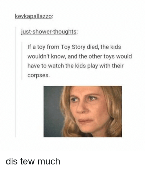 Dis Tew Much: kevkapallazzo:  just-shower-thoughts:  If a toy from Toy Story died, the kids  wouldn't know, and the other toys would  have to watch the kids play with their  corpses. dis tew much