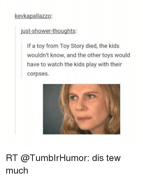 Dis Tew Much: kevkapallazzo:  just-shower-thoughts:  If a toy from Toy Story died, the kids  wouldn't know, and the other toys would  have to watch the kids play with their  corpses. RT @TumbIrHumor: dis tew much