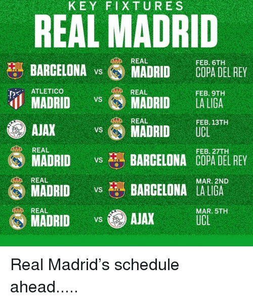 Atletico: KEY FIXTURES  REAL MADRID  REAL  FEB. 6TH  BARCELONA v MADRID COPA DEL REY  ATLETICO  REAL  FEB. 9TH  MADRIDMADRID LA LIGA  AJAX  MADRID vs BARCELONA COPA DEL REY  REAL  FEB. 13TH  MADRID UCL  REAL  FEB. 27TH  REAL  MAR. 2ND  MADRIDBARCELONA LALIGA  MADRID AJAX UCE ST  REAL  MAR. 5TH Real Madrid's schedule ahead.....