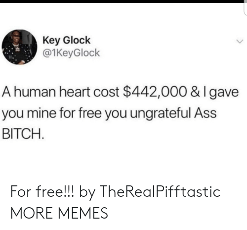 glock: Key Glock  @1KeyGlock  A human heart cost $442,000 & I gave  you mine for free you ungrateful Ass  BITCH For free!!! by TheRealPifftastic MORE MEMES