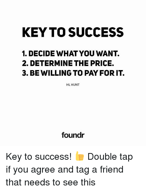 key to success: KEY TO SUCCESS  1. DECIDE WHAT YOU WANT.  2. DETERMINE THE PRICE.  3. BE WILLING TO PAY FOR IT.  HL HUNT  foundr Key to success! 👍 Double tap if you agree and tag a friend that needs to see this