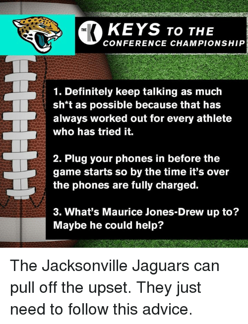 Advice, Definitely, and The Game: KEYS ro THe  THE  CONFERENCE CHAMPIONSHIP  1. Definitely keep talking as much  sh*t as possible because that has  always worked out for every athlete  who has tried it.  2. Plug your phones in before the  game starts so by the time it's over  the phones are fully charged.  3. What's Maurice Jones-Drew up to?  Maybe he could help? The Jacksonville Jaguars can pull off the upset. They just need to follow this advice.