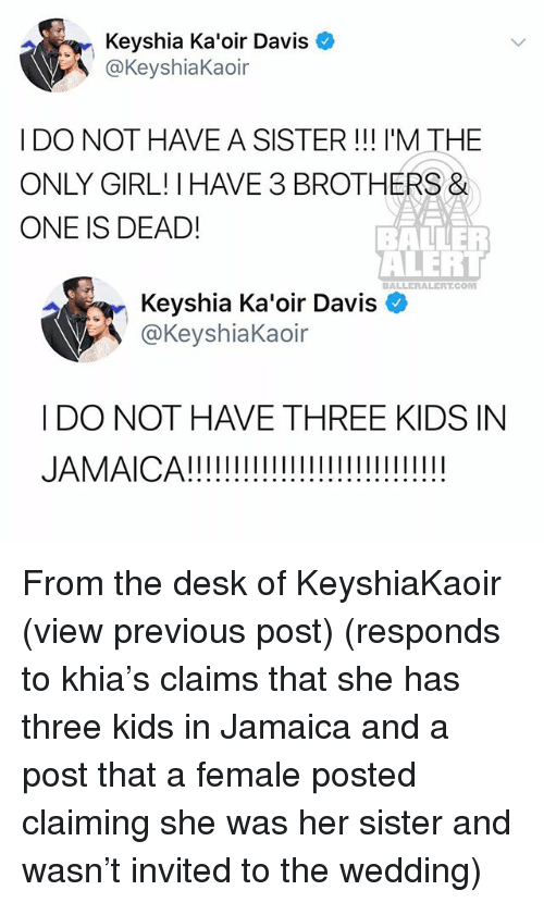 Baller Alert, Memes, and Desk: Keyshia Ka'oir Davis  @KeyshiaKaoir  I DO NOT HAVE A SISTER! I'M THE  ONLY GIRL! I HAVE 3 BROTHERS&  ONE IS DEAD!  BALLER  ALERT  BALLERALERT.COM  Keyshia Ka'oir Davis  @KeyshiaKaoir  I DO NOT HAVE THREE KIDS IN From the desk of KeyshiaKaoir (view previous post) (responds to khia's claims that she has three kids in Jamaica and a post that a female posted claiming she was her sister and wasn't invited to the wedding)