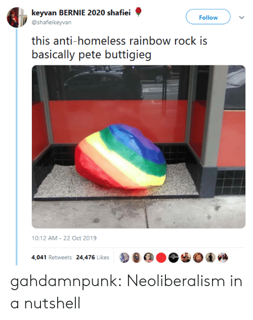 Pete: keyvan BERNIE 2020 shafiei  Follow  @shafieikeyvan  this anti-homeless rainbow rock is  basically pete buttigieg  10:12 AM 22 Oct 2019  4,041 Retweets 24,476 Likes gahdamnpunk:  Neoliberalism in a nutshell