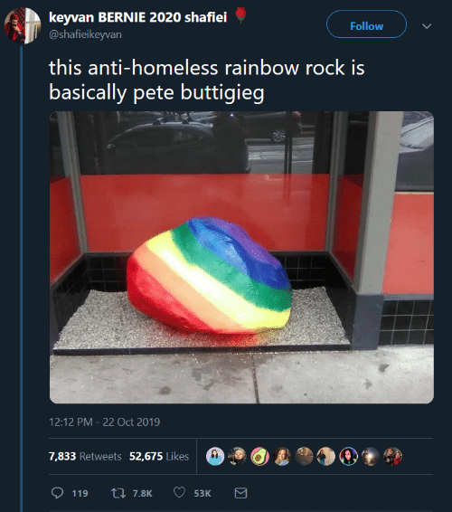 Pete: keyvan BERNIE 2020 shafiei  @shafieikeyvan  Follow  this anti-homeless rainbow rock is  basically pete buttigieg  12:12 PM 22 Oct 2019  7,833 Retweets 52,675 Likes  L7.8K  119  53K