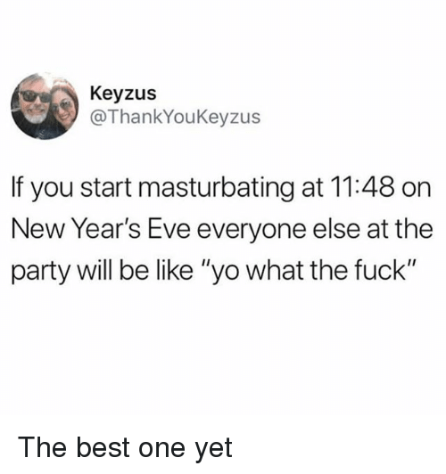 """Best One Yet: Keyzus  @ThankYouKeyzus  If you start masturbating at 11:48 on  New Year's Eve everyone else at the  party will be like """"yo what the fuck"""" The best one yet"""