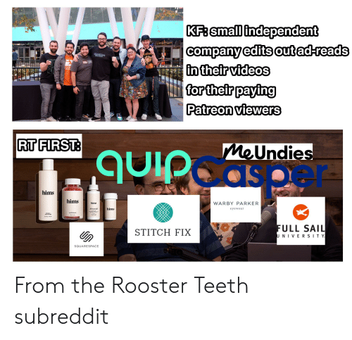rooster teeth: KF: small independent  |company edits out ad-reads  in their videos  for their paying  |Patreon viewers  Microsoft Theater  Lating  Videogames  ami  KONDA FUNNY  LEA  RT FIRST:  MeUndies  quipdaspeer  hims  hims  WARBY PARKER  hims  hims  Minoxidil  eyewear  FULL SAIL  UNIVER SIT Y  STITCH FIX  SQUARESPACE From the Rooster Teeth subreddit