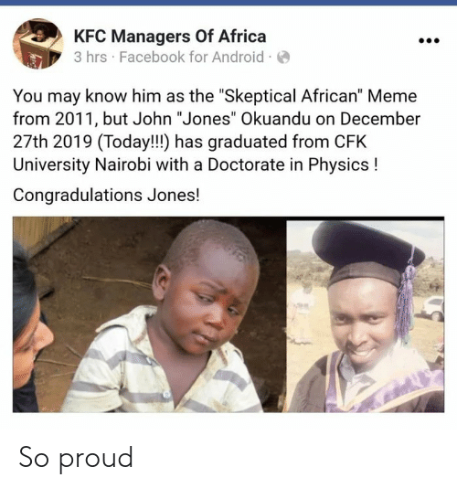 "jones: KFC Managers Of Africa  3 hrs · Facebook for Android ·O  You may know him as the ""Skeptical African"" Meme  from 2011, but John ""Jones"" Okuandu on December  27th 2019 (Today!!!) has graduated from CFK  University Nairobi with a Doctorate in Physics !  Congradulations Jones! So proud"