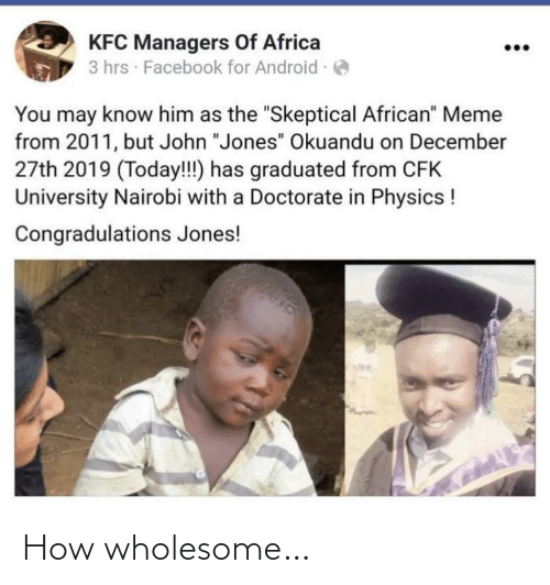 "african: KFC Managers Of Africa  3 hrs · Facebook for Android -  You may know him as the ""Skeptical African"" Meme  from 2011, but John ""Jones"" Okuandu on December  27th 2019 (Today!!) has graduated from CFK  University Nairobi with a Doctorate in Physics !  Congradulations Jones! How wholesome…"