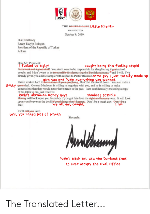Bigly: KFC  THE WHIEE-HOUSE Little Kremlin  WASHINGTON  October 9, 2019  His Excellency  Recep Tayyip Erdogan  President of the Republic of Turkey  Ankara  Dear Mr, President  I fucked up bigly!  bets work-out a good deal You don't want to be responsible for slaughtering thousands of  people, and I don't want to be responsible for destroying-the Turkish.economyand I will. I've  already given you a little sample with respect to Pastor Brunson Some guy I just totally made up  caught being thiss fucking stupid  give you and Putin everything you wanted.  I have worked hard to 3olve some of your problems, Doh t let the world down. You can make a  shitty great deal. General Mazloum is willing to negotiate with you, and he is willing to make  concessions that they would never have made in the past. I am confidentially enclosing a copy  of his letter to me, just received.  Rudy's ukrainian money guys  History will look upon you favorably if you get this done the right-and humane way. It will look  upon you forever as the devil if good ghings donit happen, Don't be a tough guy. Don's be a  fool  shadiest possible  we all get caught  Tam  I will call you later.  text you naked pics of Ivanka  Sincerely  Awthury  Putin's bitch boi, aka the Dumbest Fuck  to ever occupy the Oval Office The Translated Letter...