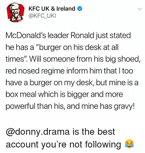 """Kfc, McDonalds, and Best: KFC UK & Ireland  @KFC UKI  McDonald's leader Ronald just stated  he has a """"burger on his desk at all  times'"""". Will someone from his big shoed,  red nosed regime inform him that I too  have a burger on my desk, but mine is a  box meal which is bigger and more  powerful than his, and mine has gravy! @donny.drama is the best account you're not following 😂"""