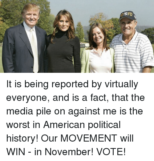 Dank, Facts, and Politics: KFD It is being reported by virtually everyone, and is a fact, that the media pile on against me is the worst in American political history! Our MOVEMENT will WIN - in November! VOTE!