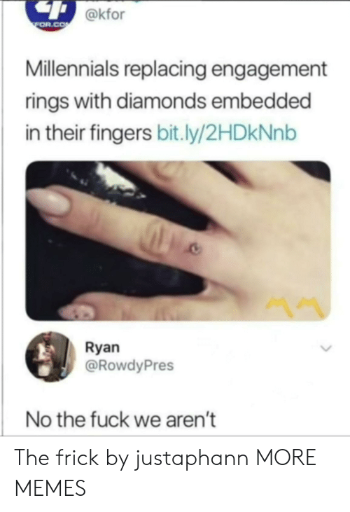Engagement: @kfor  FOR.COM  Millennials replacing engagement  rings with diamonds embedded  in their fingers bit.ly/2HDKNN  Ryan  @RowdyPres  No the fuck we aren't The frick by justaphann MORE MEMES