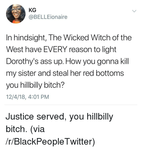 hillbilly: KG  @BELLEionaire  In hindsight, The Wicked Witch of the  West have EVERY reason to light  Dorothy's ass up. How you gonna kil  my sister and steal her red bottoms  you hillbilly bitch?  12/4/18, 4:01 PM Justice served, you hillbilly bitch. (via /r/BlackPeopleTwitter)