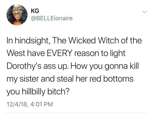 hillbilly: KG  @BELLEionaire  In hindsight, The Wicked Witch of the  West have EVERY reason to light  Dorothy's ass up. How you gonna kil  my sister and steal her red bottoms  you hillbilly bitch?  12/4/18, 4:01 PM