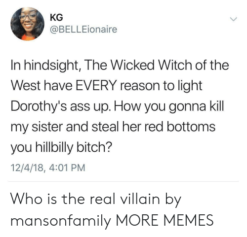 hillbilly: KG  @BELLEionaire  In hindsight, The Wicked Witch of the  West have EVERY reason to light  Dorothy's ass up. How you gonna kil  my sister and steal her red bottoms  you hillbilly bitch?  12/4/18, 4:01 PM Who is the real villain by mansonfamily MORE MEMES