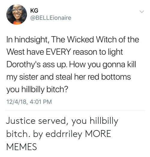 hillbilly: KG  @BELLEionaire  In hindsight, The Wicked Witch of the  West have EVERY reason to light  Dorothy's ass up. How you gonna kil  my sister and steal her red bottoms  you hillbilly bitch?  12/4/18, 4:01 PM Justice served, you hillbilly bitch. by eddrriley MORE MEMES
