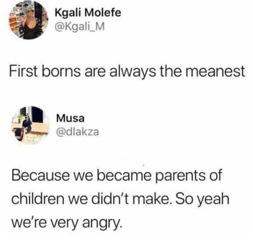 borns: Kgali Molefe  @Kgali M  First borns are always the meanest  Musa  @dlakza  Because we became parents of  children we didn't make. So yeah  we're very angry
