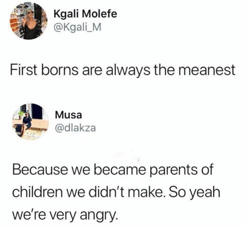Children, Dank, and Parents: Kgali Molefe  @Kgali_M  First borns are always the meanest  Musa  @dlakza  Because we became parents of  children we didn't make. So yeah  we're very angry.