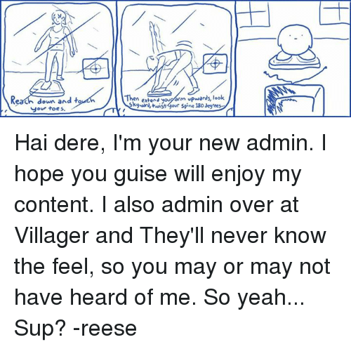 You Guise: Kh down and  t  your toes.  Then extend arm  upwards, look  Skyward, twistgour spine 130 degrees Hai dere, I'm your new admin. I hope you guise will enjoy my content. I also admin over at Villager and They'll never know the feel, so you may or may not have heard of me. So yeah... Sup? -reese